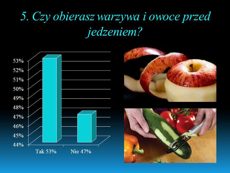 5. Czy obierasz warzywa i owoce przed jedzeniem