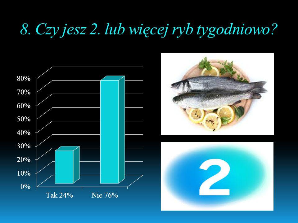 8. Czy jesz 2. lub więcej ryb tygodniowo