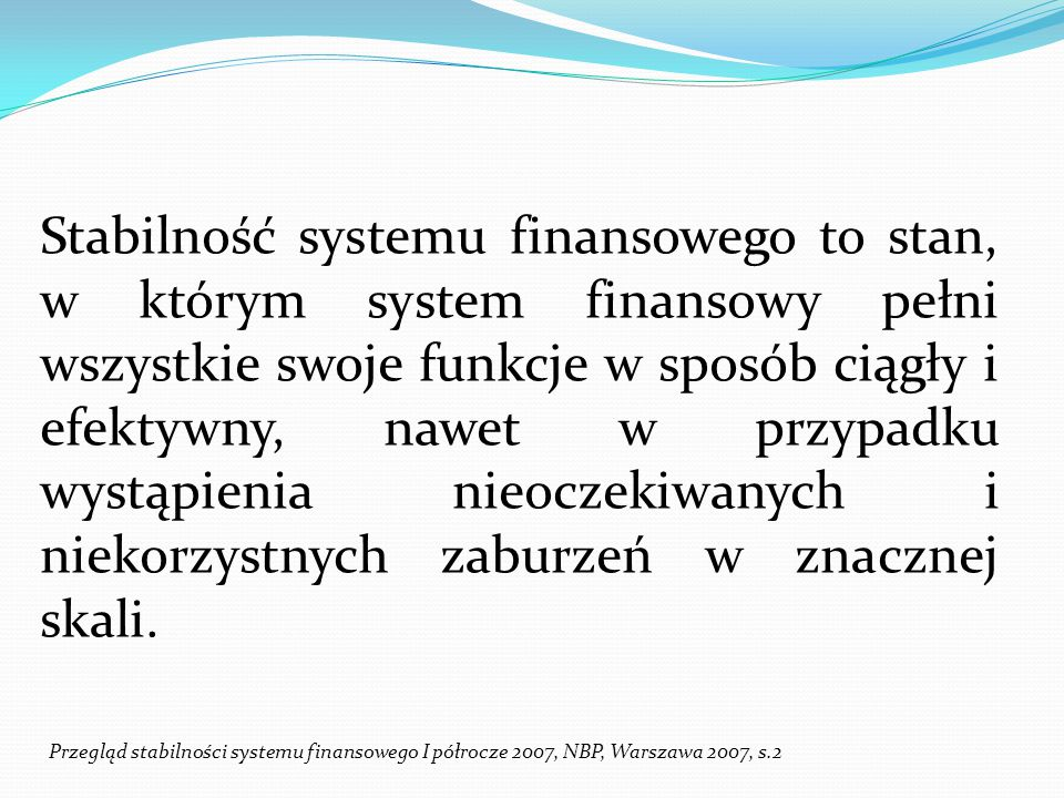 Stabilność systemu finansowego to stan, w którym system finansowy pełni wszystkie swoje funkcje w sposób ciągły i efektywny, nawet w przypadku wystąpienia nieoczekiwanych i niekorzystnych zaburzeń w znacznej skali.