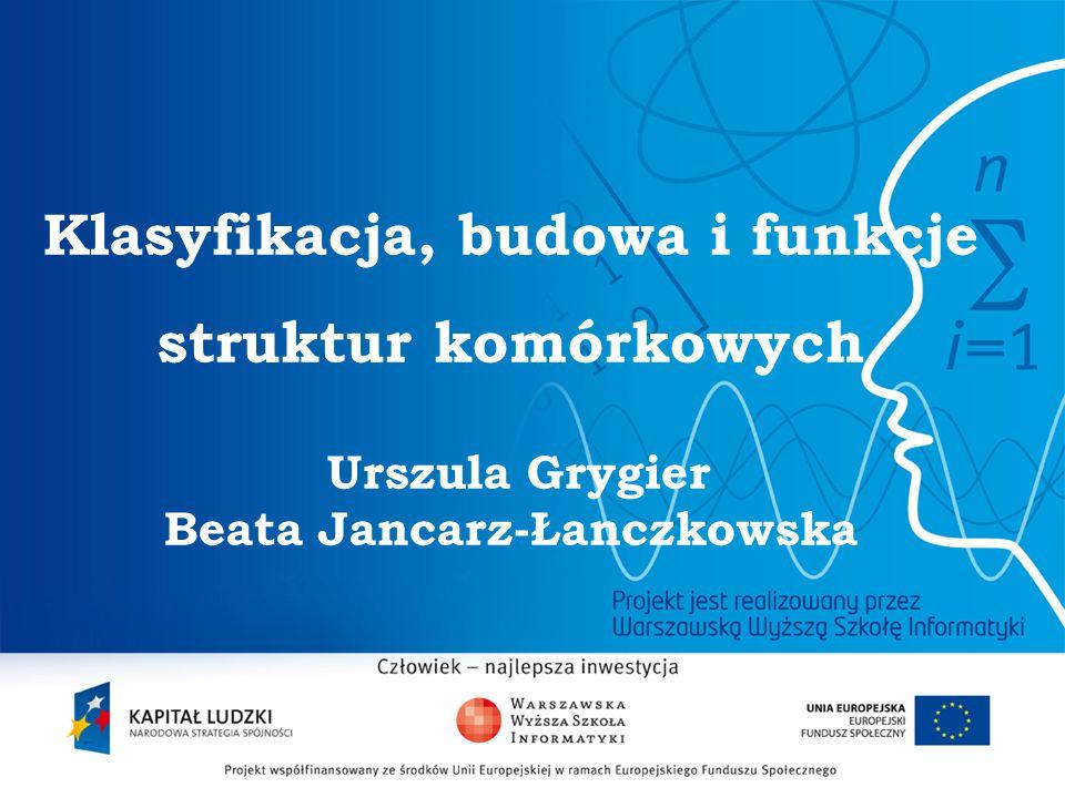 Klasyfikacja, budowa i funkcje struktur komórkowych Urszula Grygier Beata Jancarz-Łanczkowska