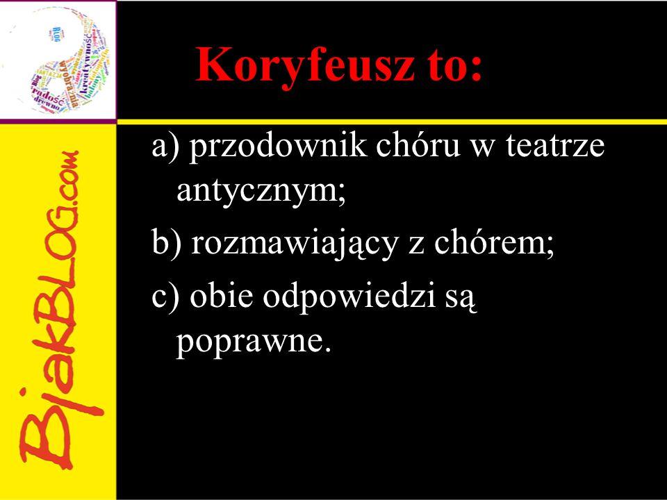 Koryfeusz to: a) przodownik chóru w teatrze antycznym; b) rozmawiający z chórem; c) obie odpowiedzi są poprawne.