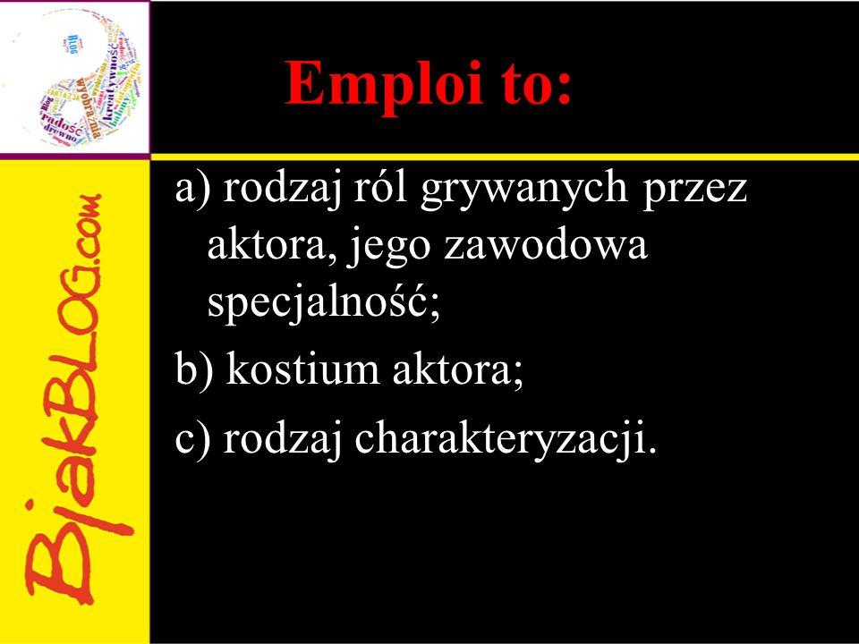 Emploi to: a) rodzaj ról grywanych przez aktora, jego zawodowa specjalność; b) kostium aktora; c) rodzaj charakteryzacji.