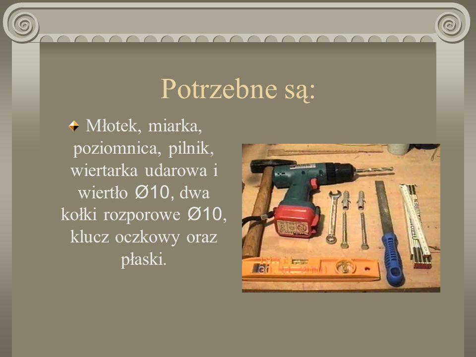Potrzebne są: Młotek, miarka, poziomnica, pilnik, wiertarka udarowa i wiertło Ø10, dwa kołki rozporowe Ø10, klucz oczkowy oraz płaski.