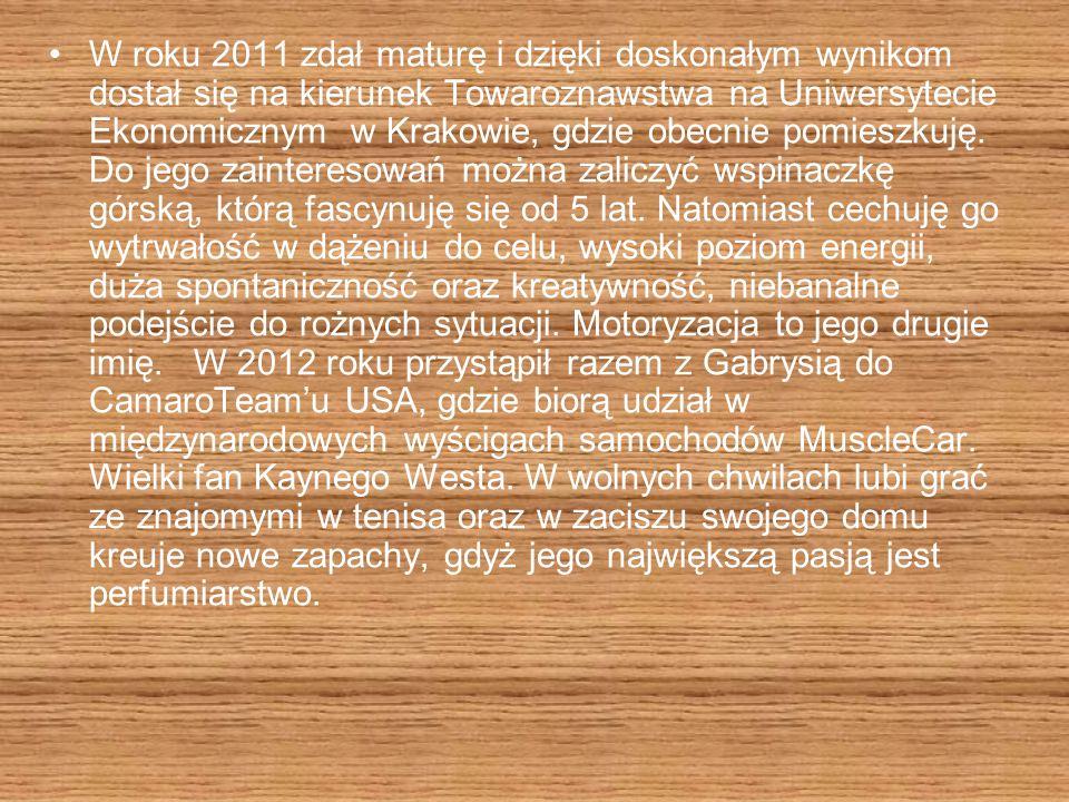 W roku 2011 zdał maturę i dzięki doskonałym wynikom dostał się na kierunek Towaroznawstwa na Uniwersytecie Ekonomicznym w Krakowie, gdzie obecnie pomieszkuję.