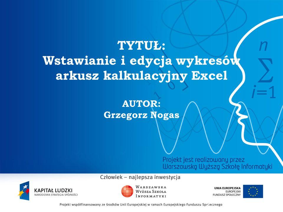 TYTUŁ: Wstawianie i edycja wykresów arkusz kalkulacyjny Excel AUTOR: Grzegorz Nogas