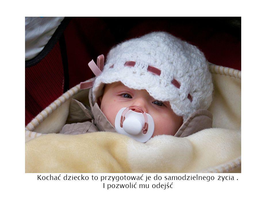 Kochać dziecko to przygotować je do samodzielnego życia .