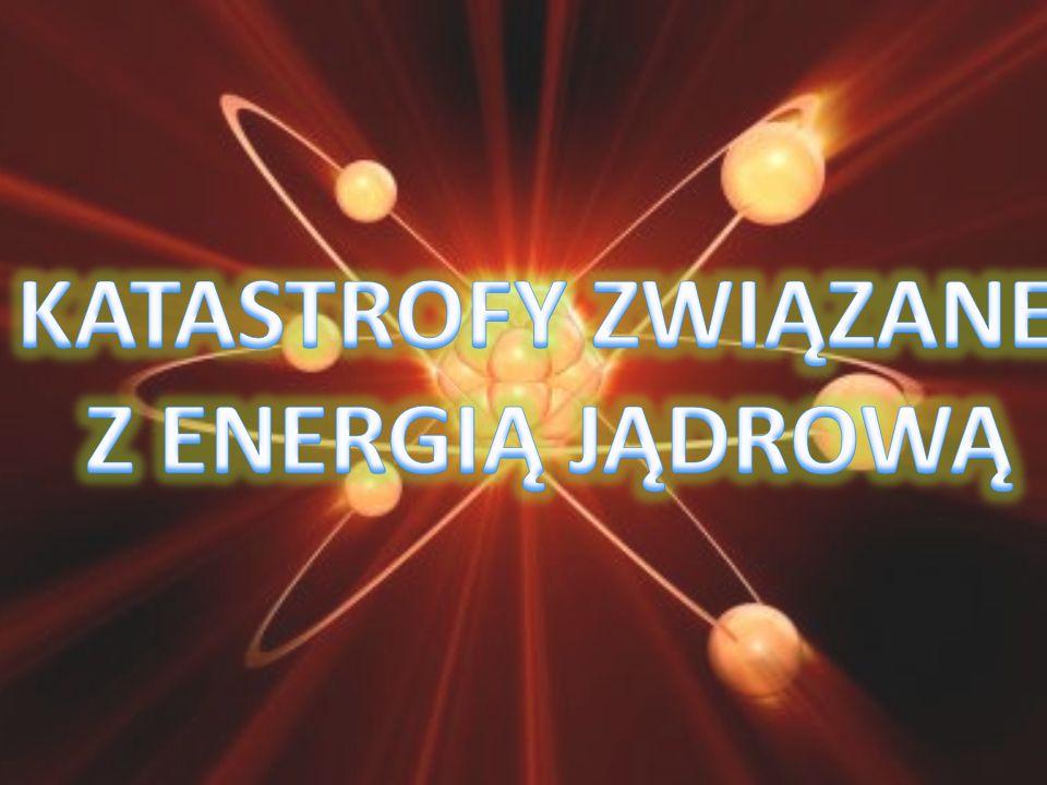 KATASTROFY ZWIĄZANE Z ENERGIĄ JĄDROWĄ