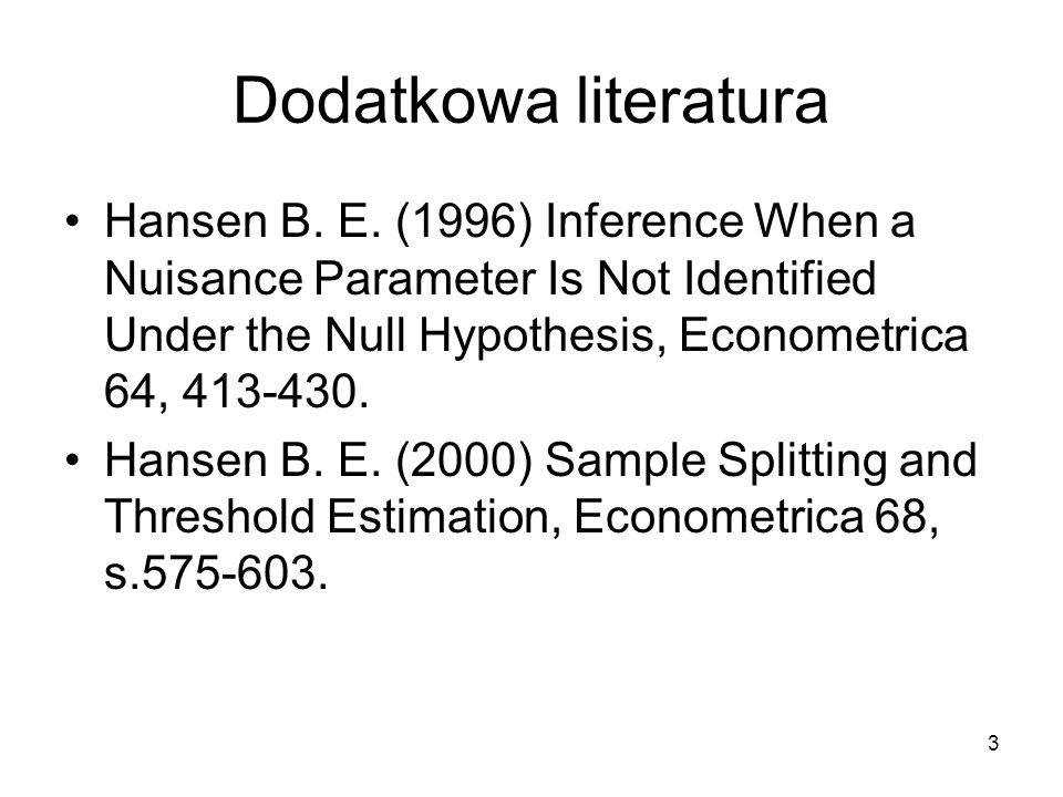 Dodatkowa literatura Hansen B. E. (1996) Inference When a Nuisance Parameter Is Not Identified Under the Null Hypothesis, Econometrica 64, 413-430.