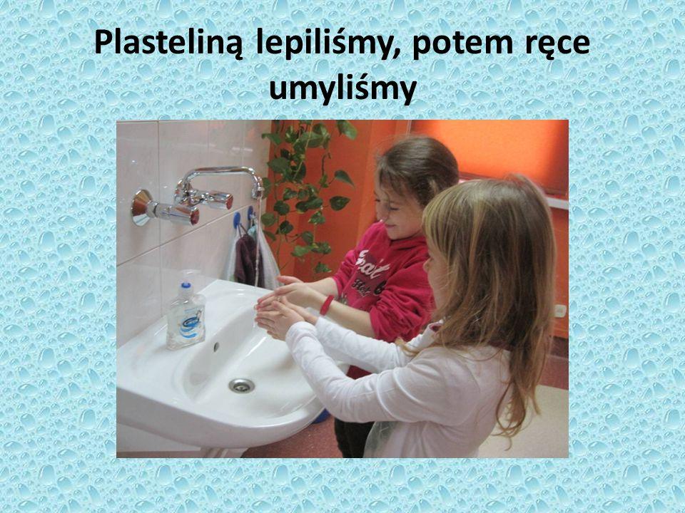 Plasteliną lepiliśmy, potem ręce umyliśmy