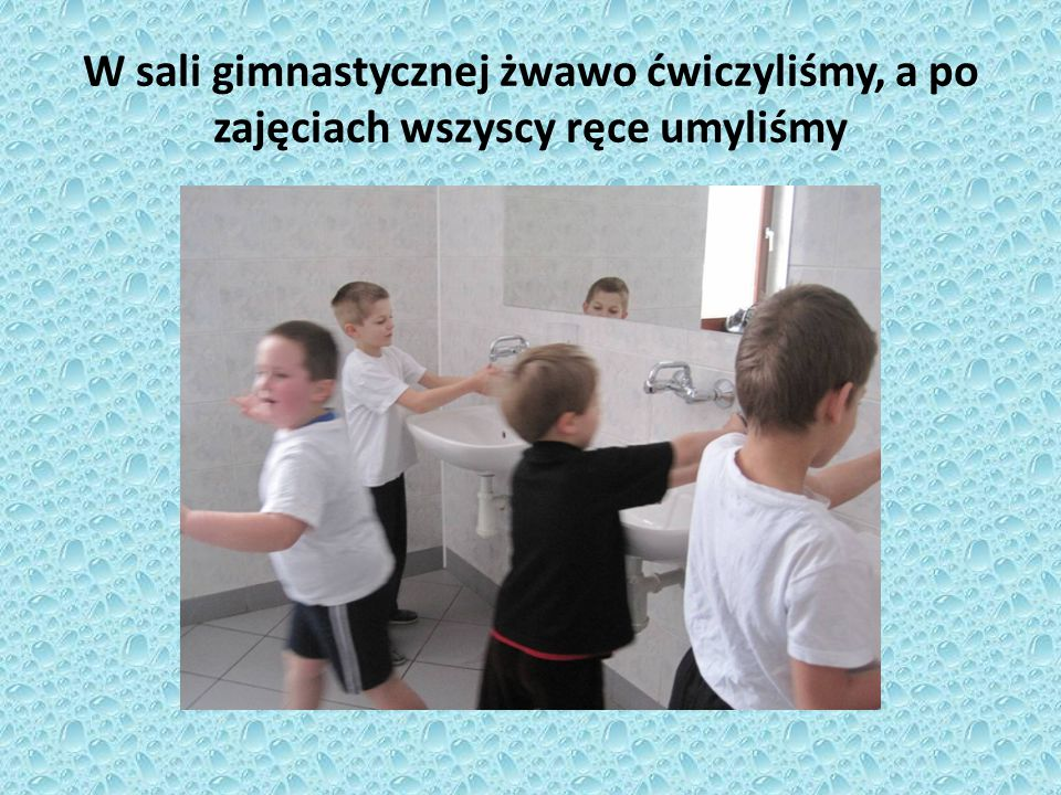 W sali gimnastycznej żwawo ćwiczyliśmy, a po zajęciach wszyscy ręce umyliśmy