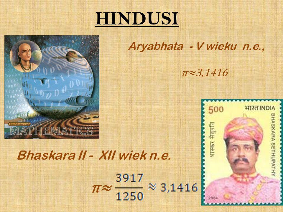 HINDUSI π≈ Bhaskara II - XII wiek n.e. Aryabhata - V wieku n.e.,