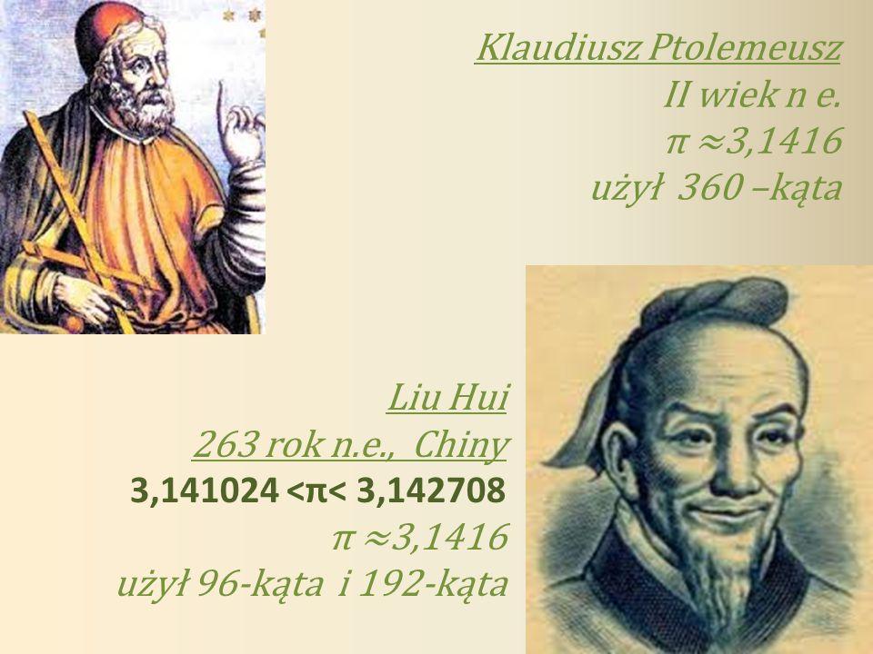 Klaudiusz Ptolemeusz II wiek n e. π ≈3,1416. użył 360 –kąta. Liu Hui. 263 rok n.e., Chiny. 3,141024 <π< 3,142708.