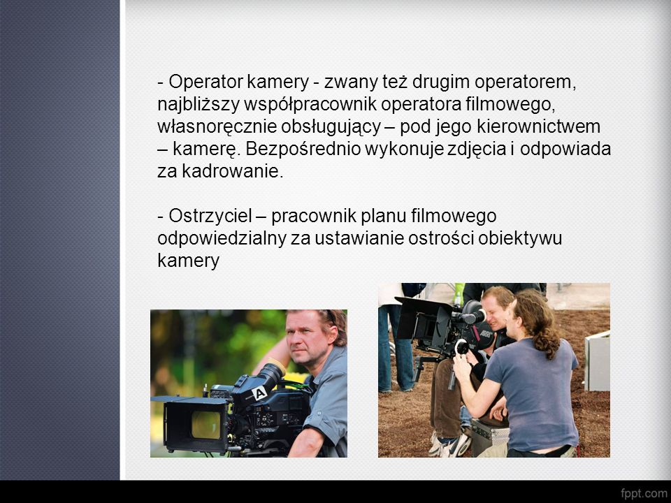 - Operator kamery - zwany też drugim operatorem, najbliższy współpracownik operatora filmowego, własnoręcznie obsługujący – pod jego kierownictwem – kamerę. Bezpośrednio wykonuje zdjęcia i odpowiada za kadrowanie.