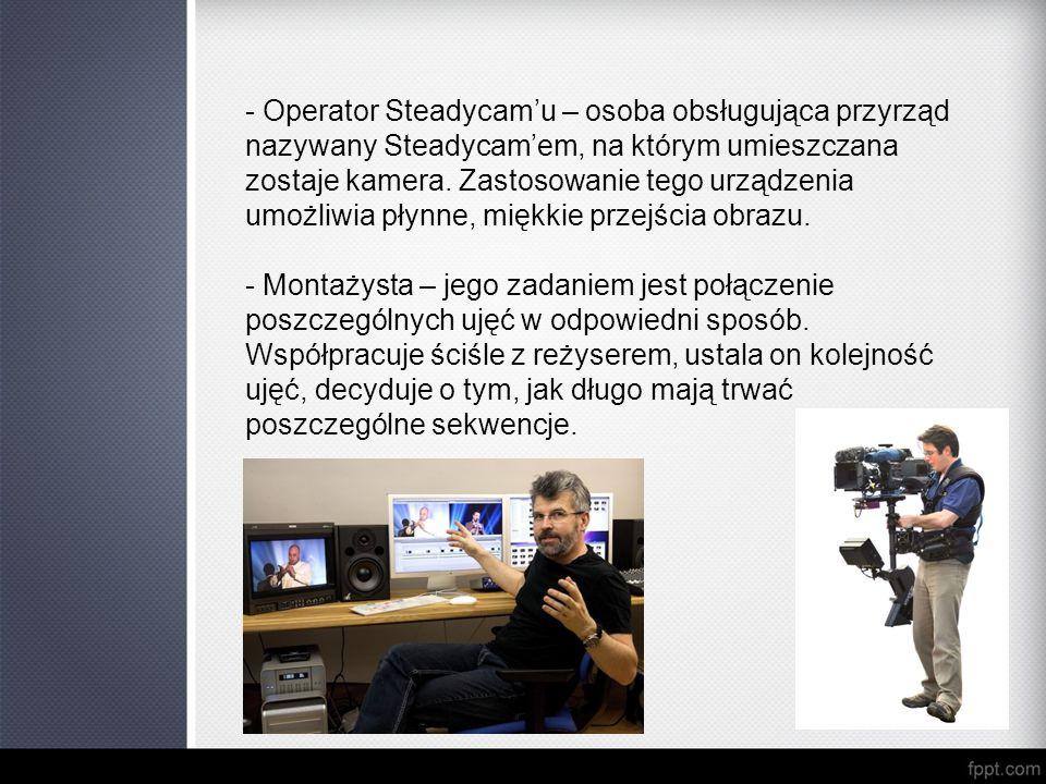 - Operator Steadycam'u – osoba obsługująca przyrząd nazywany Steadycam'em, na którym umieszczana zostaje kamera. Zastosowanie tego urządzenia umożliwia płynne, miękkie przejścia obrazu.