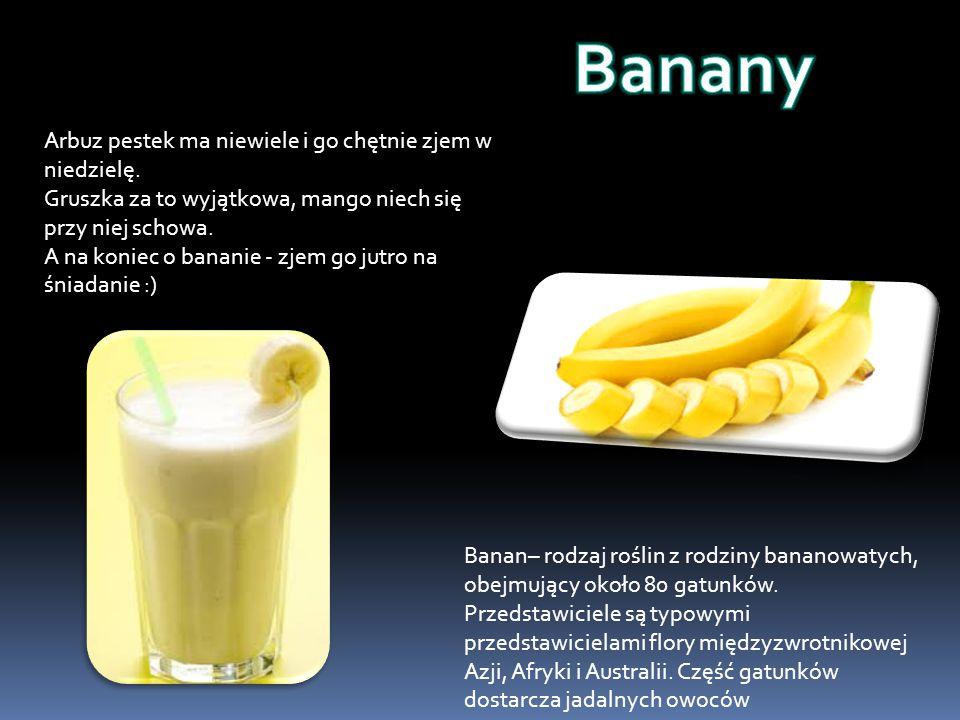 Banany Arbuz pestek ma niewiele i go chętnie zjem w niedzielę.