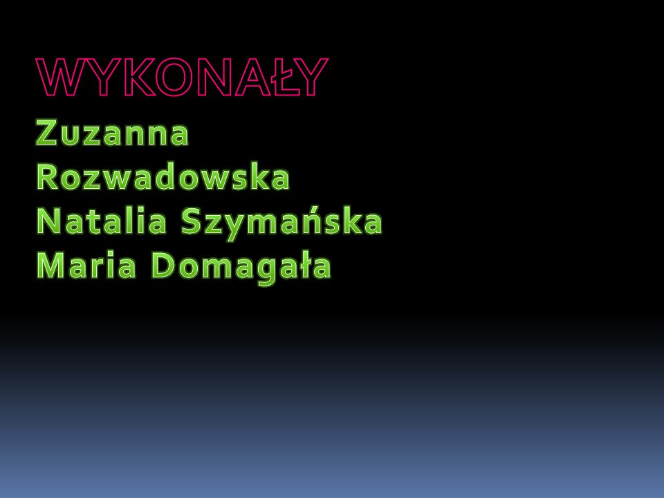 WYKONAŁY Zuzanna Rozwadowska Natalia Szymańska Maria Domagała
