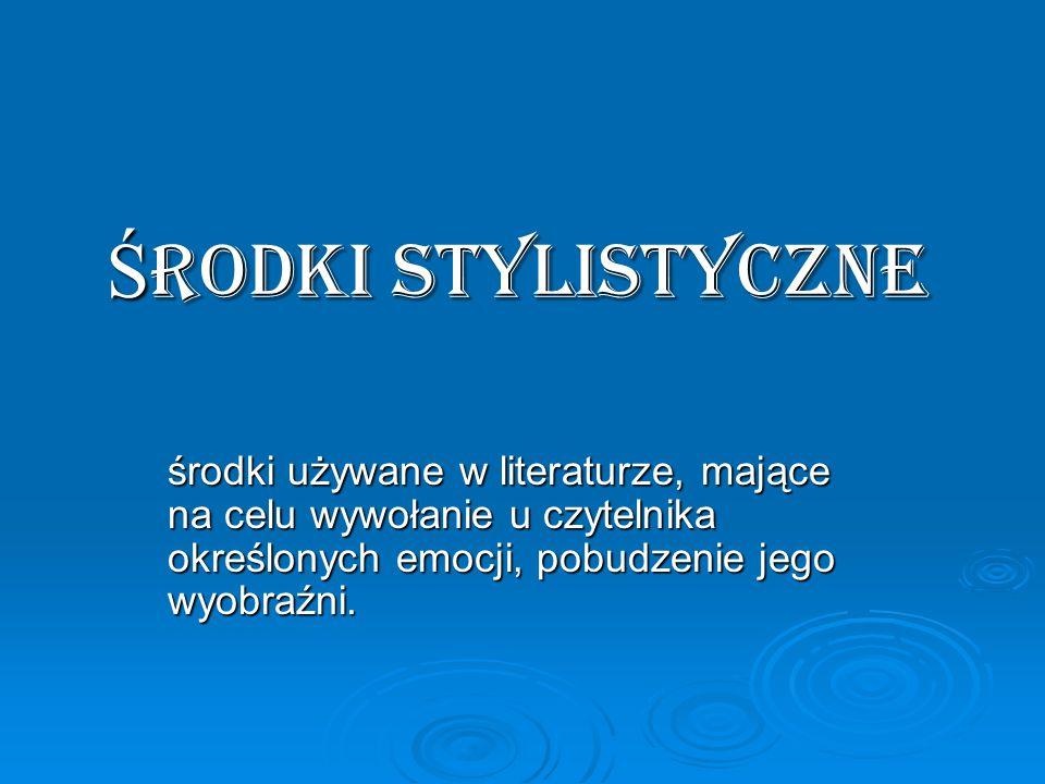 Środki stylistyczne środki używane w literaturze, mające na celu wywołanie u czytelnika określonych emocji, pobudzenie jego wyobraźni.