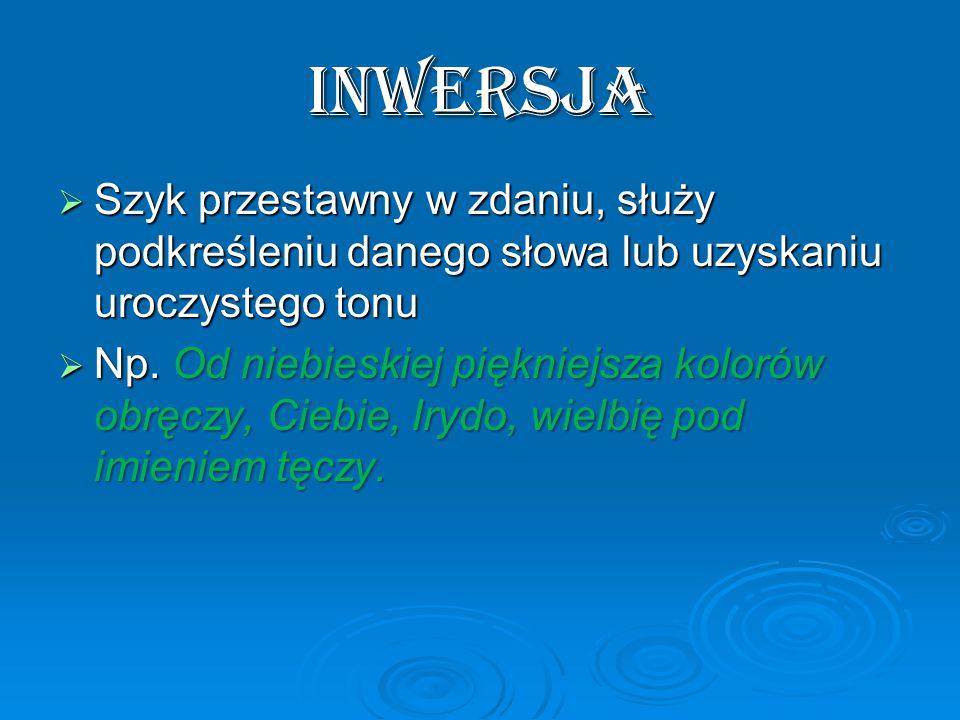 INWERSJA Szyk przestawny w zdaniu, służy podkreśleniu danego słowa lub uzyskaniu uroczystego tonu.