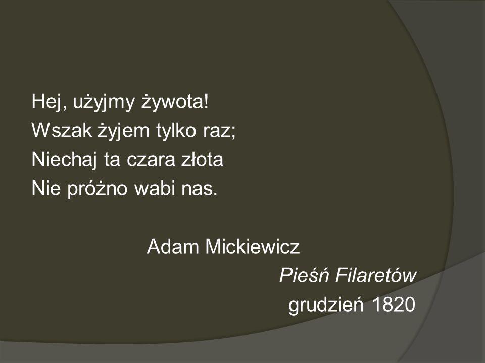 Hej, użyjmy żywota! Wszak żyjem tylko raz; Niechaj ta czara złota. Nie próżno wabi nas. Adam Mickiewicz.