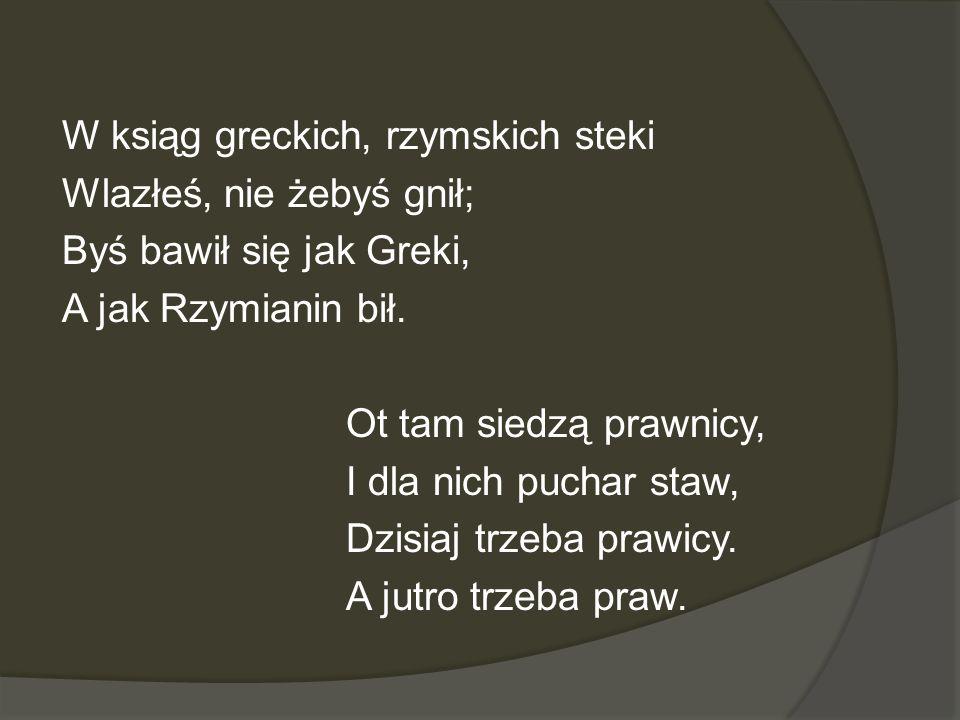 W ksiąg greckich, rzymskich steki Wlazłeś, nie żebyś gnił; Byś bawił się jak Greki, A jak Rzymianin bił.