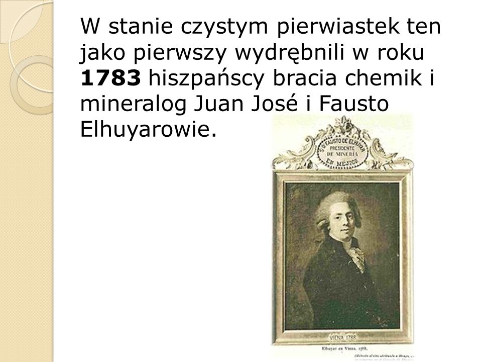 W stanie czystym pierwiastek ten jako pierwszy wydrębnili w roku 1783 hiszpańscy bracia chemik i mineralog Juan José i Fausto Elhuyarowie.