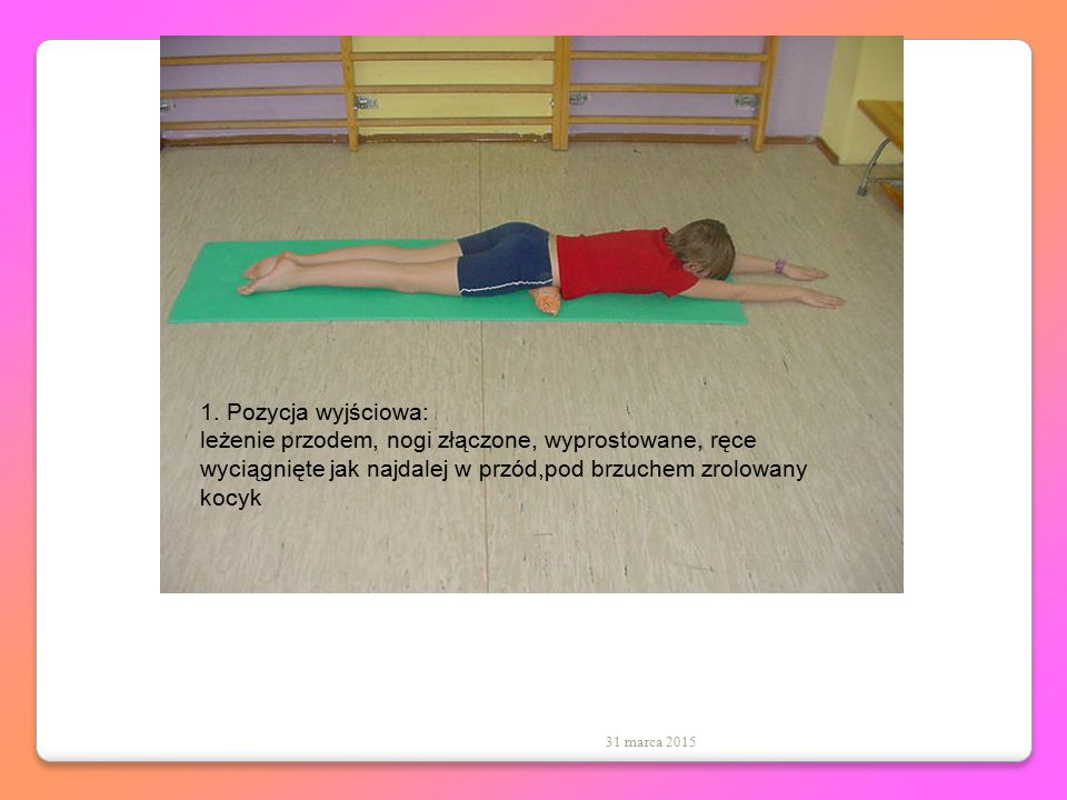 1. Pozycja wyjściowa: leżenie przodem, nogi złączone, wyprostowane, ręce wyciągnięte jak najdalej w przód,pod brzuchem zrolowany kocyk