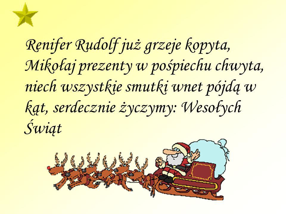 Renifer Rudolf już grzeje kopyta, Mikołaj prezenty w pośpiechu chwyta, niech wszystkie smutki wnet pójdą w kąt, serdecznie życzymy: Wesołych Świąt