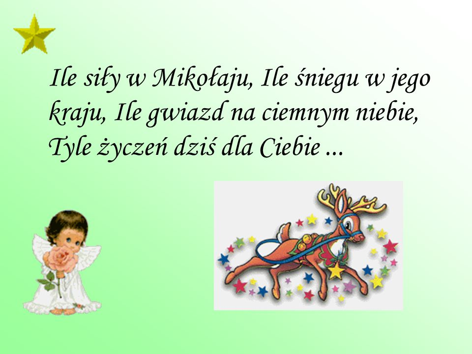 Ile siły w Mikołaju, Ile śniegu w jego kraju, Ile gwiazd na ciemnym niebie, Tyle życzeń dziś dla Ciebie ...