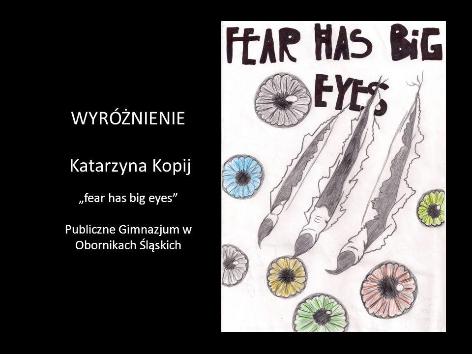 """WYRÓŻNIENIE Katarzyna Kopij """"fear has big eyes Publiczne Gimnazjum w Obornikach Śląskich"""