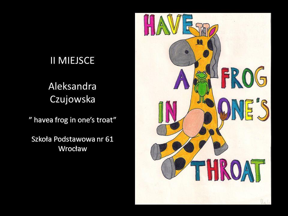 II MIEJSCE Aleksandra Czujowska havea frog in one's troat Szkoła Podstawowa nr 61 Wrocław