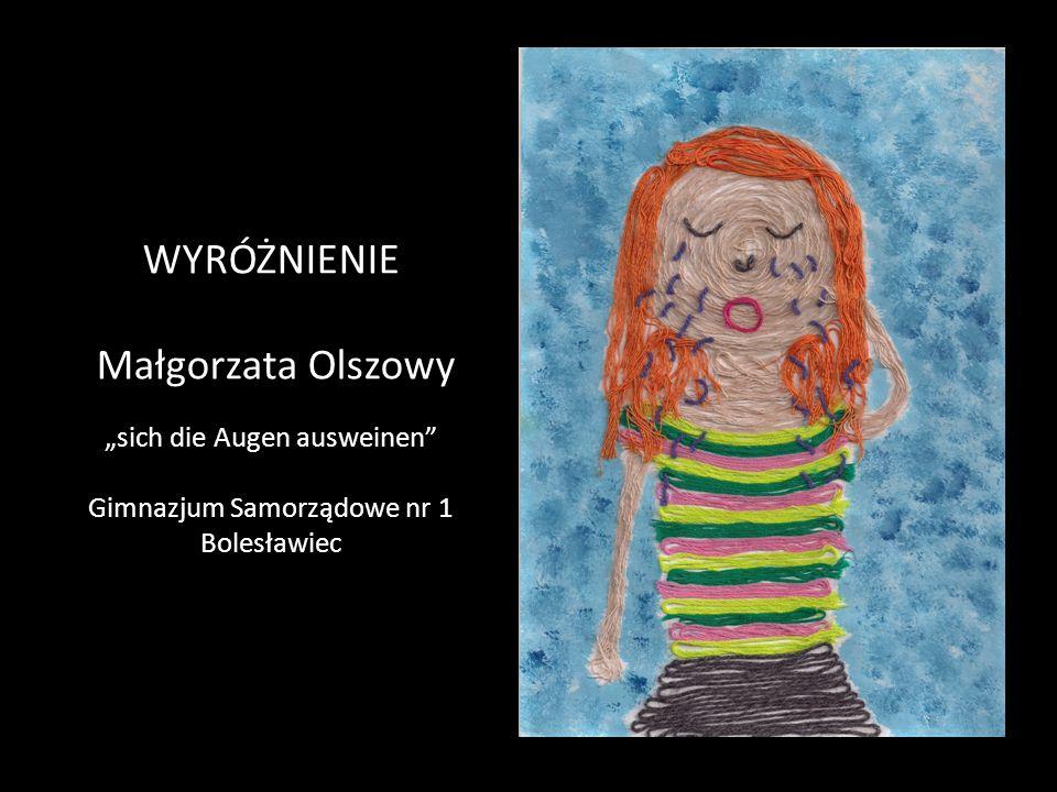 """WYRÓŻNIENIE Małgorzata Olszowy """"sich die Augen ausweinen Gimnazjum Samorządowe nr 1 Bolesławiec"""