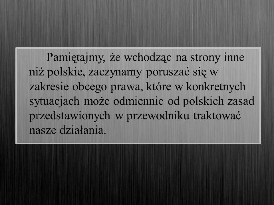Pamiętajmy, że wchodząc na strony inne niż polskie, zaczynamy poruszać się w zakresie obcego prawa, które w konkretnych sytuacjach może odmiennie od polskich zasad przedstawionych w przewodniku traktować nasze działania.