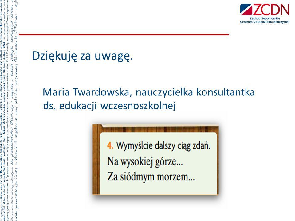 Dziękuję za uwagę. Maria Twardowska, nauczycielka konsultantka ds.