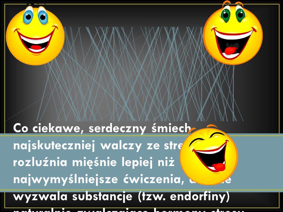 Co ciekawe, serdeczny śmiech najskuteczniej walczy ze stresem - rozluźnia mięśnie lepiej niż najwymyślniejsze ćwiczenia, a także wyzwala substancje (tzw.