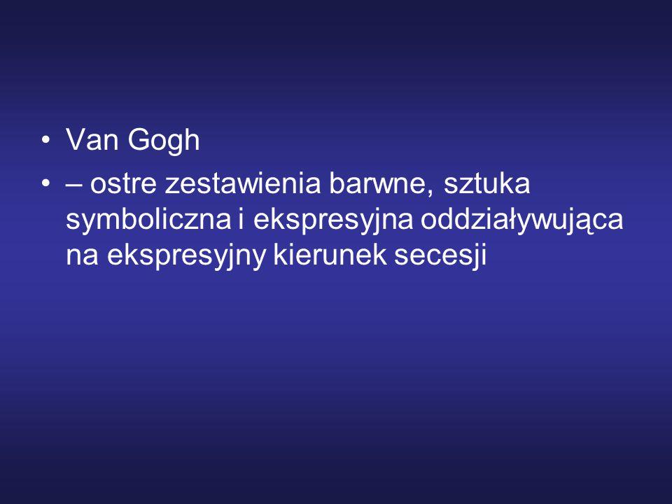 Van Gogh – ostre zestawienia barwne, sztuka symboliczna i ekspresyjna oddziaływująca na ekspresyjny kierunek secesji.