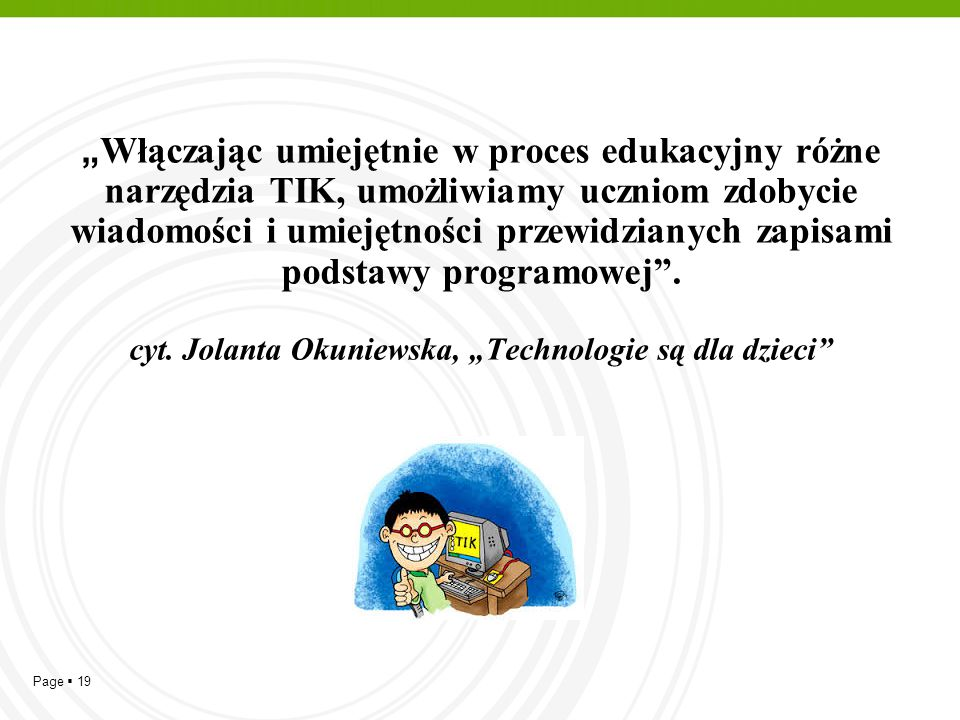 """""""Włączając umiejętnie w proces edukacyjny różne narzędzia TIK, umożliwiamy uczniom zdobycie wiadomości i umiejętności przewidzianych zapisami podstawy programowej ."""