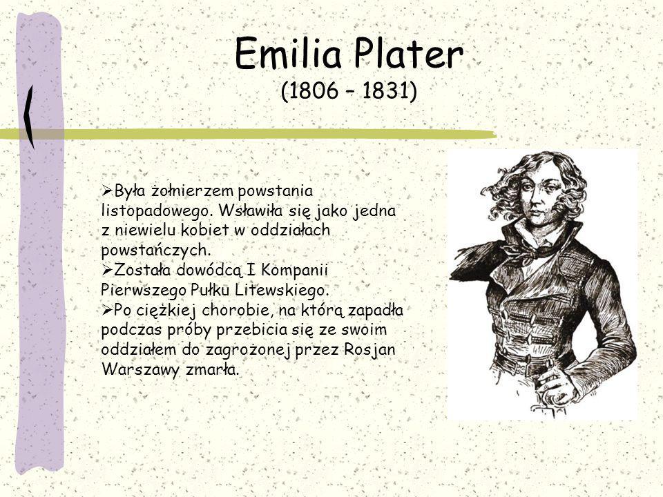 Emilia Plater (1806 – 1831) Była żołnierzem powstania listopadowego. Wsławiła się jako jedna z niewielu kobiet w oddziałach powstańczych.