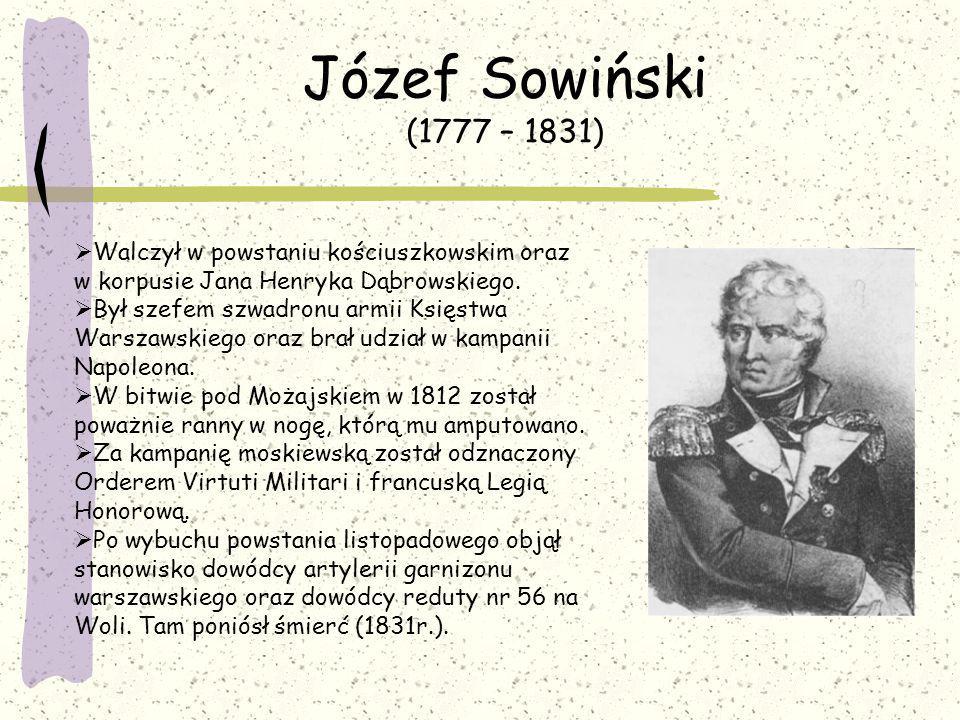 Józef Sowiński (1777 – 1831) Walczył w powstaniu kościuszkowskim oraz w korpusie Jana Henryka Dąbrowskiego.