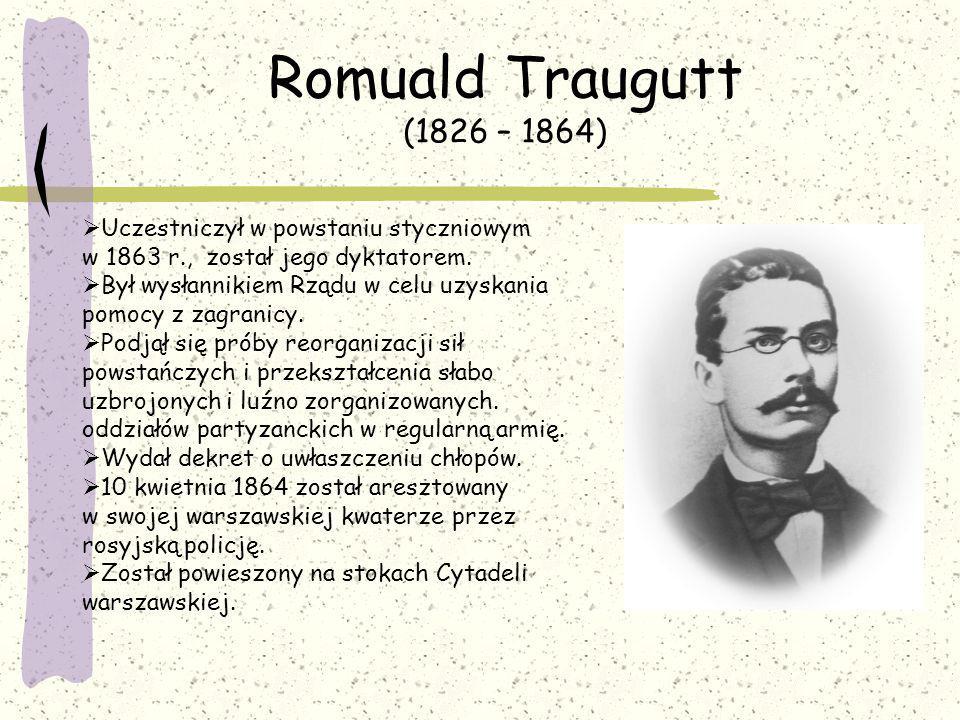 Romuald Traugutt (1826 – 1864) Uczestniczył w powstaniu styczniowym w 1863 r., został jego dyktatorem.
