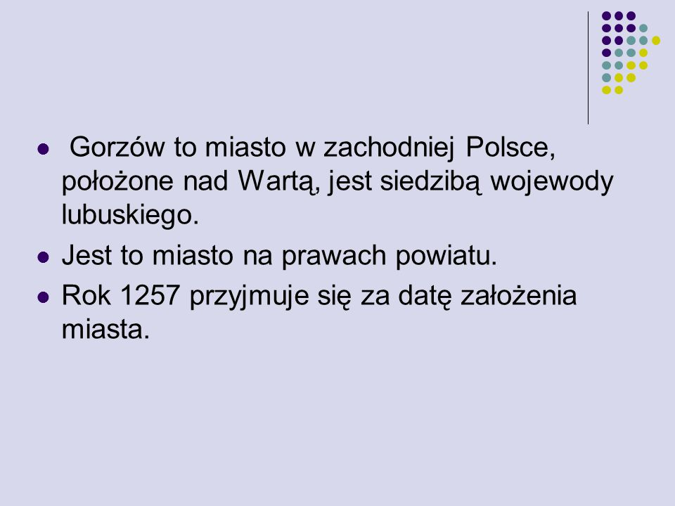 Gorzów to miasto w zachodniej Polsce, położone nad Wartą, jest siedzibą wojewody lubuskiego.