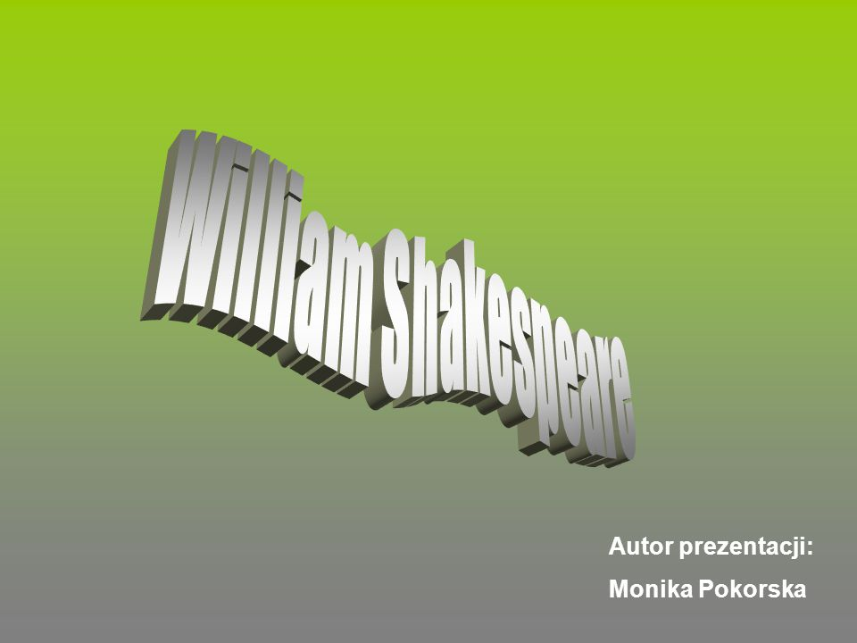 William Shakespeare Autor prezentacji: Monika Pokorska