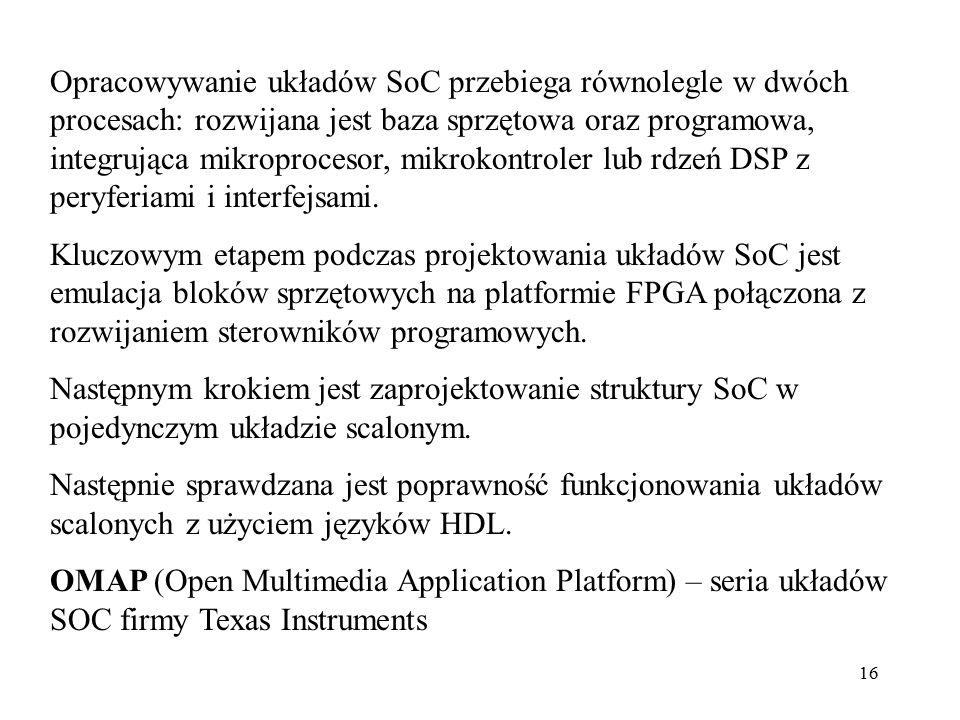 Opracowywanie układów SoC przebiega równolegle w dwóch procesach: rozwijana jest baza sprzętowa oraz programowa, integrująca mikroprocesor, mikrokontroler lub rdzeń DSP z peryferiami i interfejsami.