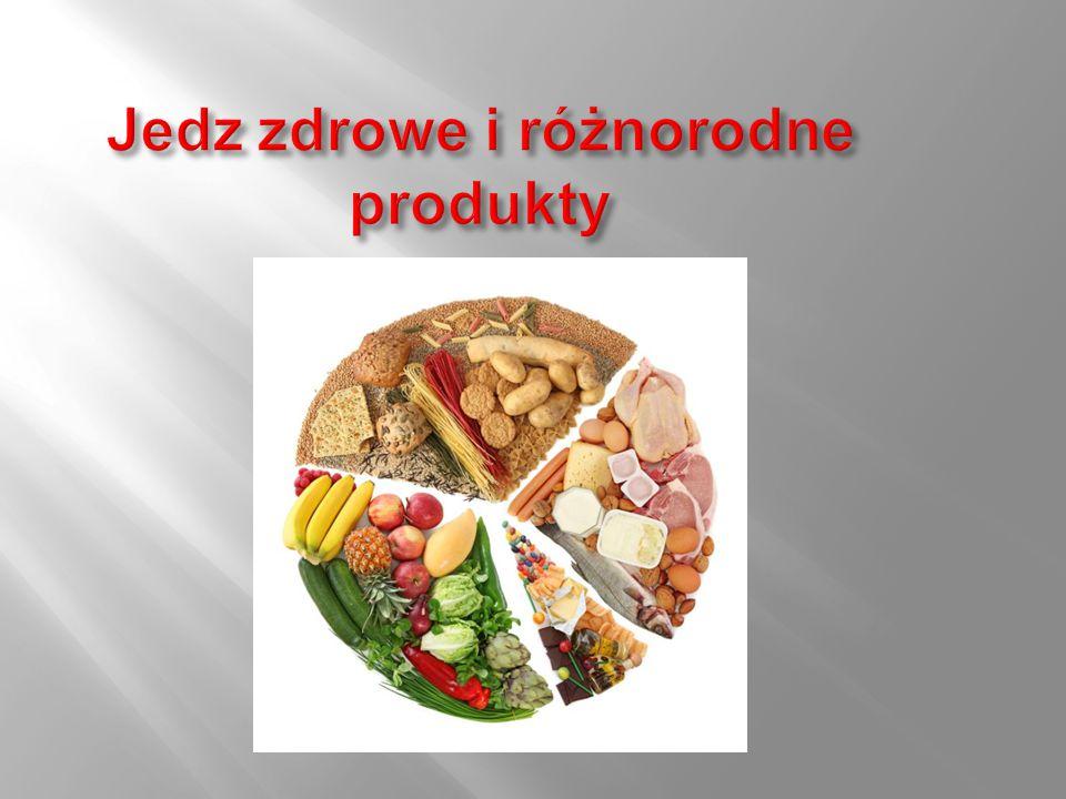 Jedz zdrowe i różnorodne produkty