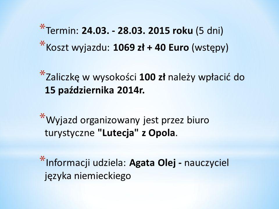 Termin: 24.03. - 28.03. 2015 roku (5 dni) Koszt wyjazdu: 1069 zł + 40 Euro (wstępy)