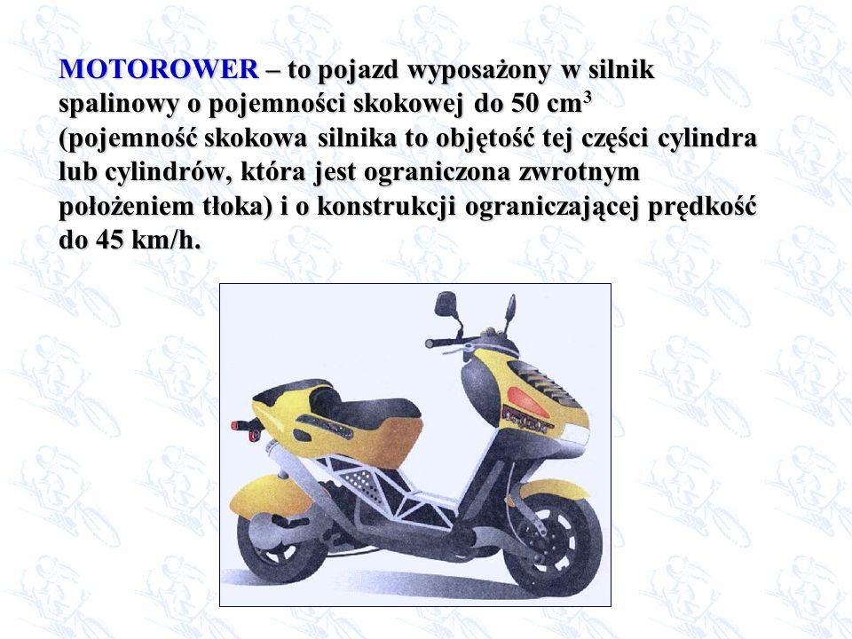 MOTOROWER – to pojazd wyposażony w silnik spalinowy o pojemności skokowej do 50 cm3 (pojemność skokowa silnika to objętość tej części cylindra lub cylindrów, która jest ograniczona zwrotnym położeniem tłoka) i o konstrukcji ograniczającej prędkość do 45 km/h.