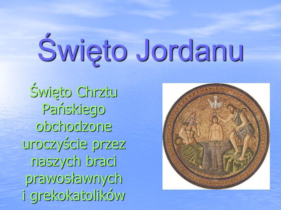 Święto Jordanu Święto Chrztu Pańskiego obchodzone uroczyście przez naszych braci prawosławnych i grekokatolików.