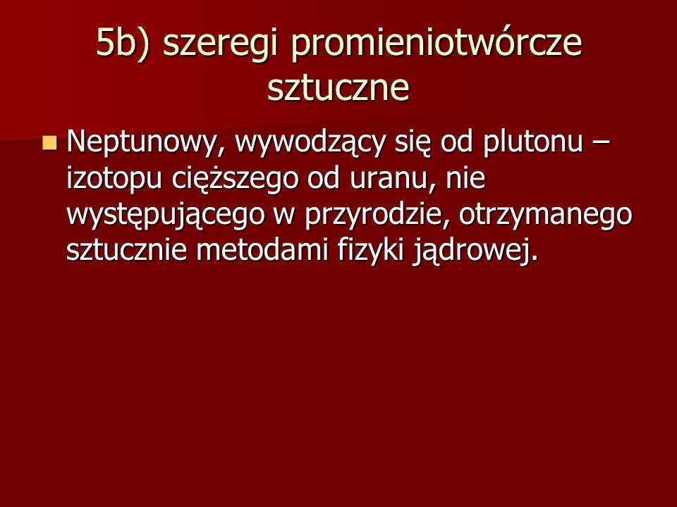 5b) szeregi promieniotwórcze sztuczne