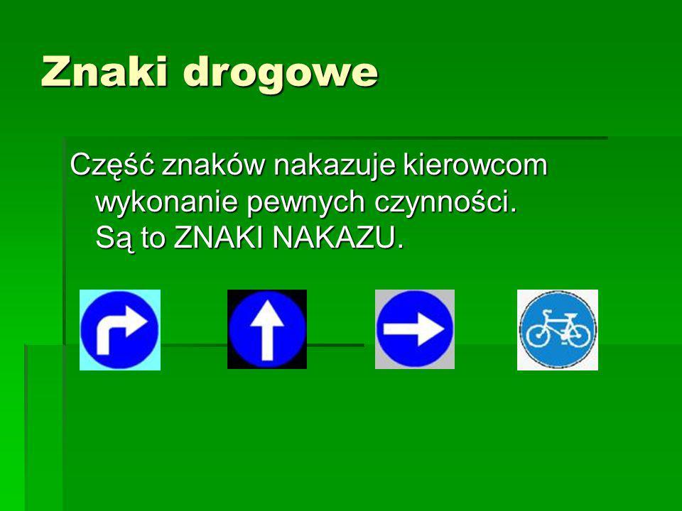 Znaki drogowe Część znaków nakazuje kierowcom wykonanie pewnych czynności.