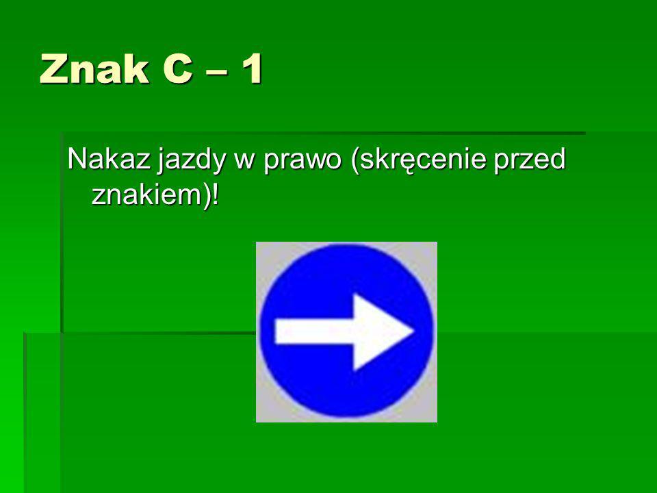 Znak C – 1 Nakaz jazdy w prawo (skręcenie przed znakiem)!