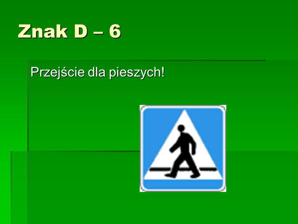 Znak D – 6 Przejście dla pieszych!